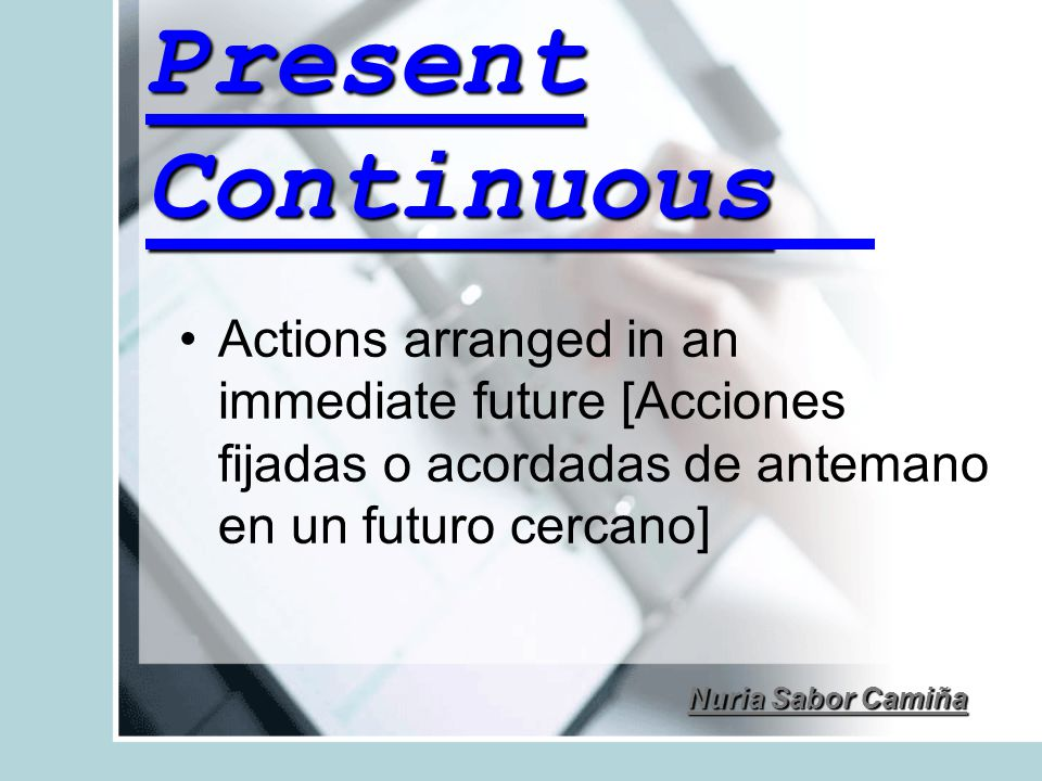 Present Continuous Actions arranged in an immediate future [Acciones fijadas o acordadas de antemano en un futuro cercano]